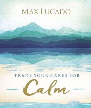 Trade Your Cares for Calm de Max Lucado