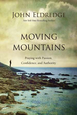 Moving Mountains: Praying with Passion, Confidence, and Authority de John Eldredge