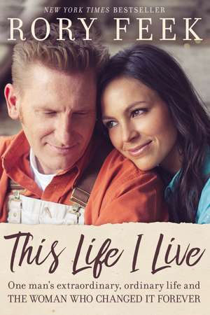 This Life I Live: One Man's Extraordinary, Ordinary Life and the Woman Who Changed It Forever de Rory Feek