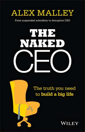 The Naked CEO: The Truth You Need to Build a Big Life de Alex Malley