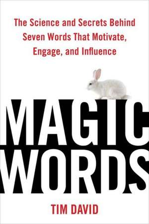 Magic Words:  The Science and Secrets Behind Seven Words That Motivate, Engage, and Influence de Tim David