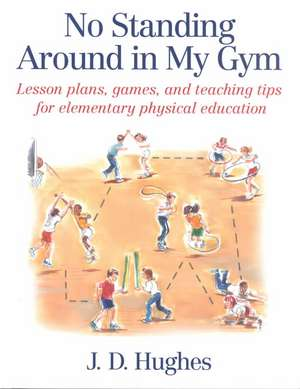 No Standing Around in My Gym:  Lesson Plans, Games, and Teaching Tips for Elementary Physical Education de J. D. Hughes
