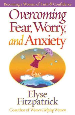 Overcoming Fear, Worry, and Anxiety:  Becoming a Woman of Faith and Confidence de Elyse Fitzpatrick
