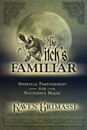 The Witch's Familiar:  Spiritual Partnerships for Successful Magic de Raven Grimassi