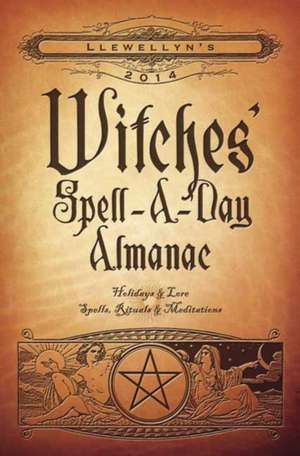 Llewellyn's Witches' Spell-A-Day Almanac: Holidays & Lore, Spells, Rituals & Meditations
