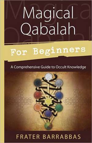 Magical Qabalah for Beginners:  A Comprehensive Guide to Occult Knowledge de Frater Barrabbas