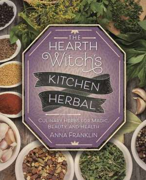 The Hearth Witch's Kitchen Herbal: Culinary Herbs for Magic, Beauty, and Health de Anna Franklin