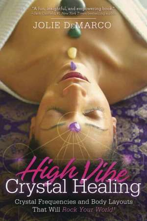 High-Vibe Crystal Healing: Crystal Frequencies and Body Layouts That Will Rock Your World de Jolie DeMarco