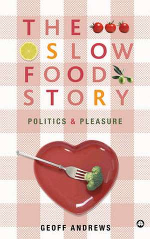 The Slow Food Story: Politics and Pleasure de Geoff Andrews