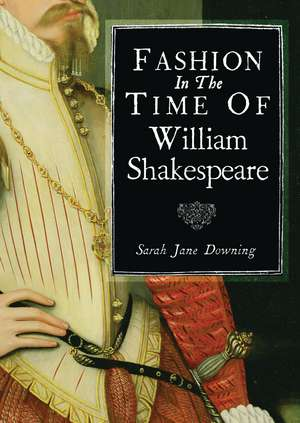 Fashion in the Time of William Shakespeare: 1564–1616 de Sarah Jane Downing