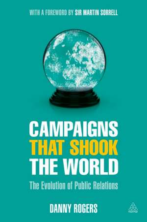 Campaigns That Shook the World:  The Evolution of Public Relations de Danny Rogers