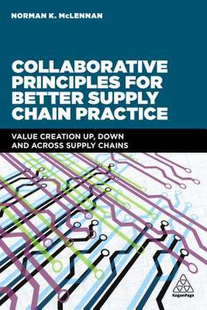 Collaborative Principles for Better Supply Chain Practice: Value Creation Up, Down and Across Supply Chains de Norman McLennan