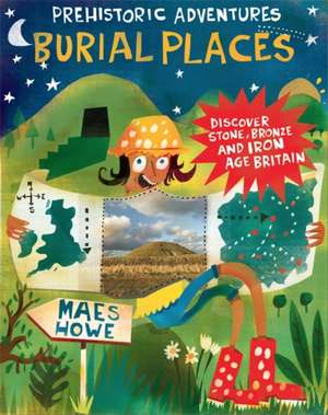 Prehistoric Adventures: Burial Places: Discover Stone, Bronze and Iron Age Britain
