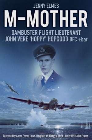 M-Mother:  Dambuster Flight Lieutenant John 'Hoppy' Hopgood de Jenny Elmes