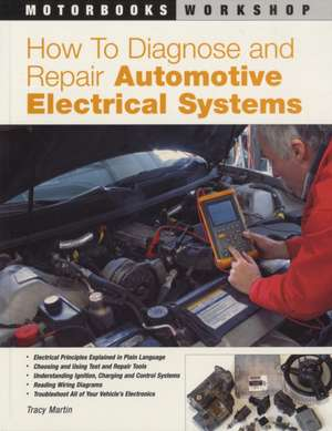 How to Diagnose and Repair Automotive Electrical Systems de Tracy Martin