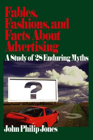 Fables, Fashions, and Facts About Advertising: A Study of 28 Enduring Myths de John Philip Jones