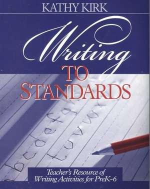 Writing to Standards: Teacher's Resource of Writing Activities for Pre K-6 de Kathy Kirk