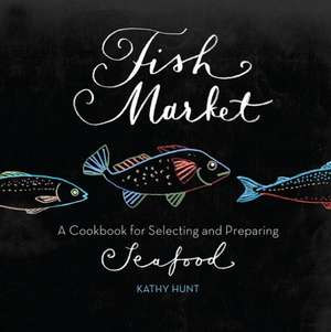 Fish Market: A Cookbook for Selecting and Preparing Seafood de Kathy Hunt