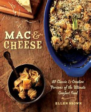 Mac & Cheese: More than 80 Classic and Creative Versions of the Ultimate Comfort Food de Ellen Brown