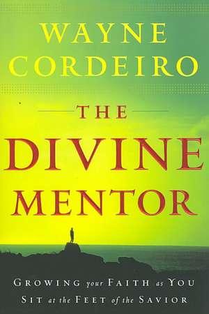 The Divine Mentor:  Growing Your Faith as You Sit at the Feet of the Savior de Wayne Cordeiro
