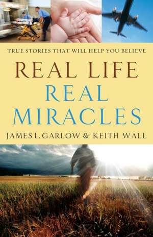 Real Life, Real Miracles:  True Stories That Will Help You Believe de James L. Garlow