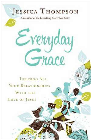 Everyday Grace:  Infusing All Your Relationships with the Love of Jesus de Jessica Thompson