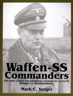 Waffen-SS Commanders: The Army, Corps & Divisional Leaders of a Legend -- Krger to Zimmermann de Mark C Yerger