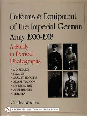 Uniforms & Equipment of the Imperial German Army 1900-1918: A Study in Period Photographs . Air Service . Cavalry . Assault Troops . Signal Troops . Pickelhauben . Steel Helmets . Vehicles de Charles Woolley