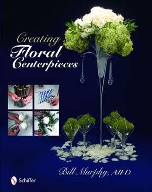 Creating Floral Centerpieces de Bill Murphy