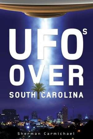 UFOs Over South Carolina de Sherman Carmichael