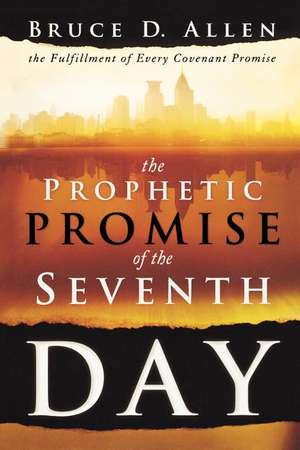The Prophetic Promise of the Seventh Day:  The Fulfillment of Every Covenant Promise de Bruce D. Allen