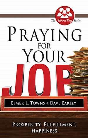 Praying for Your Job:  Prosperity, Fulfillment, Happiness de Elmer L. Towns