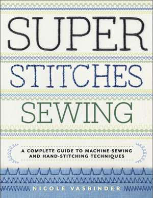 Super Stitches Sewing:  A Complete Guide to Machine-Sewing and Hand-Stitching Techniques de Nicole Vasbinder