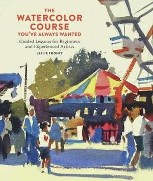 The Watercolor Course You've Always Wanted de Leslie Frontz