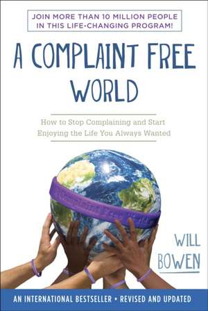 A Complaint Free World:  How to Stop Complaining and Start Enjoying the Life You Always Wanted de Will Bowen