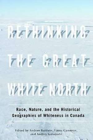 Rethinking the Great White North: Race, Nature, and the Historical Geographies of Whiteness in Canada de Andrew Baldwin