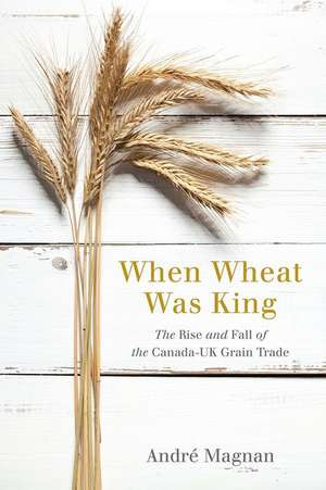 When Wheat Was King: The Rise and Fall of the Canada-UK Grain Trade de André Magnan