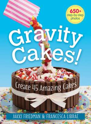 Gravity Cakes!: Create 45 Amazing Cakes de Jakki Friedman