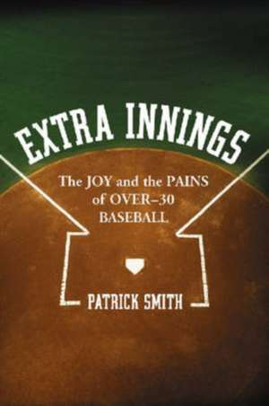 "Extra Innings: ""The Joy and the Pains of Over - 30 Baseball"" de Patrick Smith"