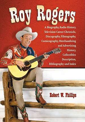 Roy Rogers:  A Biography, Radio History, Television Career Chronicle, Discography, Filmography, Comicography, Merchandising and Adv de Robert W. Phillips