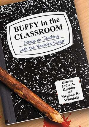 Buffy in the Classroom:  Essays on Teaching with the Vampire Slayer de Jodie A. Kreider