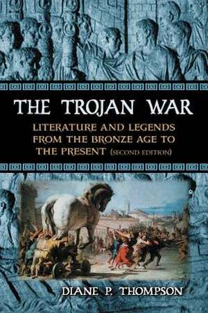 The Trojan War:  Literature and Legends from the Bronze Age to the Present de Diane P. Thompson