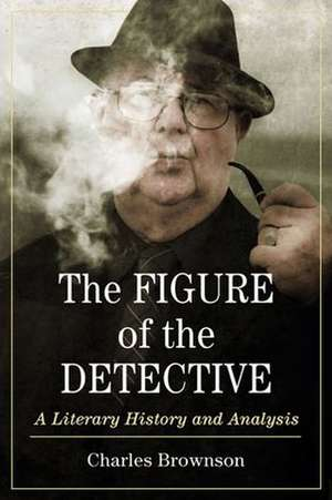 The Figure of the Detective:  A Literary History and Analysis de Charles Brownson