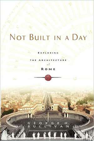 Not Built in a Day: Exploring the Architecture of Rome de George H. Sullivan