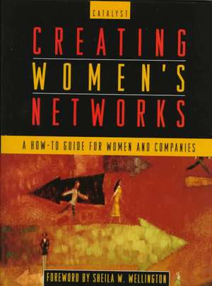 Creating Women′s Networks: A How–To Guide for Women and Companies de Catalyst