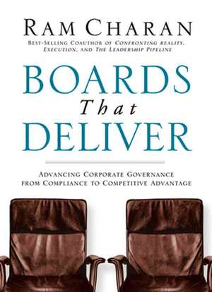 Boards That Deliver: Advancing Corporate Governance From Compliance to Competitive Advantage de Ram Charan