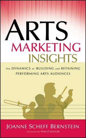 Arts Marketing Insights: The Dynamics of Building and Retaining Performing Arts Audiences de Joanne Scheff Bernstein