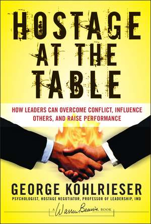 Hostage at the Table: How Leaders Can Overcome Conflict, Influence Others, and Raise Performance de George Kohlrieser