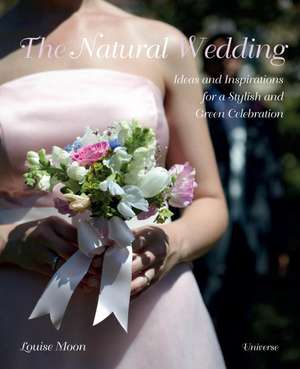 The Natural Wedding:  Ideas and Inspirations for a Stylish and Green Celebration de Louise Moon