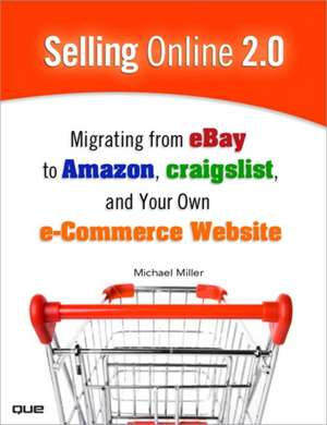 Selling Online 2.0:  Migrating from eBay to Amazon, craigslist, and Your Own E-Commerce Website de Michael Miller